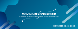 Banner. Moving Beyond Repair: Upstream Approaches to Public Health Emergencies. November 12-14, 2020.